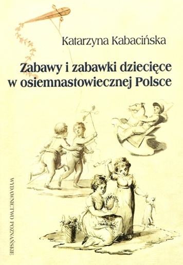 """Katarzyna Kabacińska """"Zabawy i zabawki dziecięce w osiemnastowiecznej Polsce"""""""